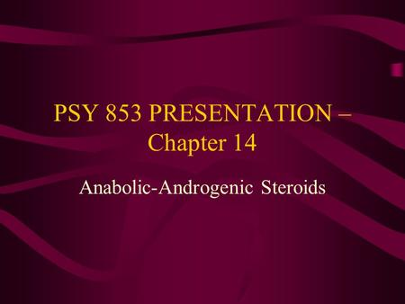PSY 853 PRESENTATION – Chapter 14 Anabolic-Androgenic Steroids.