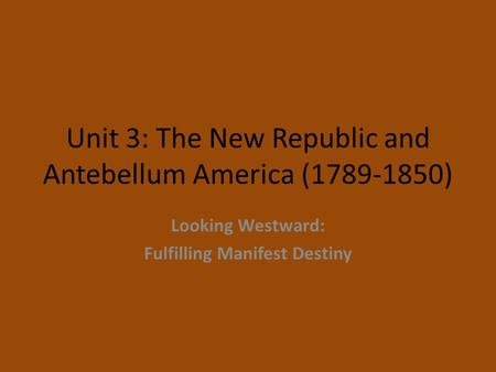 Unit 3: The New Republic and Antebellum America (1789-1850) Looking Westward: Fulfilling Manifest Destiny.