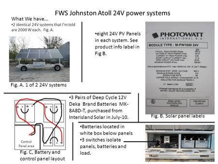 FWS Johnston Atoll 24V power systems What We have… 2 identical 24V systems that I'm told are 2000 W each. Fig. A. eight 24V PV Panels in each system. See.