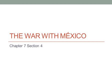 THE WAR WITH MÉXICO Chapter 7 Section 4. Election of 1844 Democrats choose James K. Polk as their candidate for president, Republicans – Henry Clay Polk.