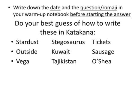 Do your best guess of how to write these in Katakana: Write down the date and the question/romaji in your warm-up notebook before starting the answer StardustStegosaurusTickets.