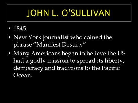 "JOHN L. O'SULLIVAN 1845 New York journalist who coined the phrase ""Manifest Destiny"" Many Americans began to believe the US had a godly mission to spread."