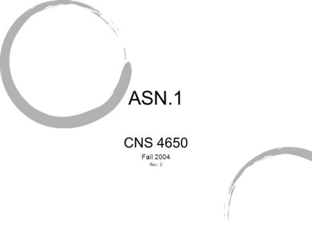 ASN.1 CNS 4650 Fall 2004 Rev. 2. What is ASN.1 Abstract Syntax Notation One Overcome how different computer systems transmit data Model parameters exchanged.