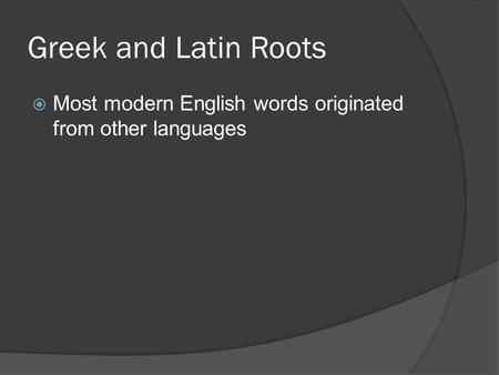 Greek and Latin Roots  Most modern English words originated from other languages.