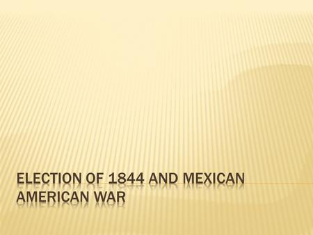 Election of 1844 and Mexican American War