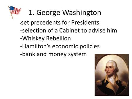1. George Washington - set precedents for Presidents -selection of a Cabinet to advise him -Whiskey Rebellion -Hamilton's economic policies -bank and money.
