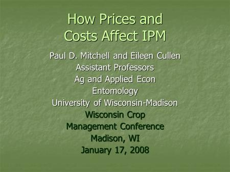 How Prices and Costs Affect IPM Paul D. Mitchell and Eileen Cullen Assistant Professors Ag and Applied Econ Entomology University of Wisconsin-Madison.