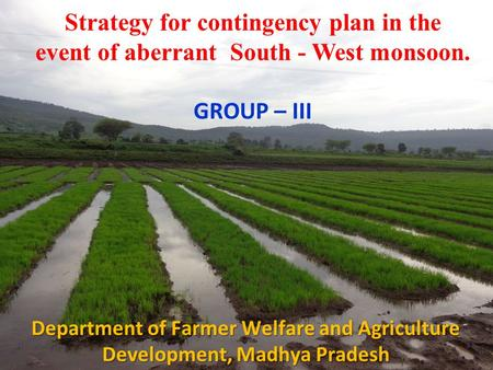Strategy for contingency plan in the event of aberrant South - West monsoon. GROUP – III Department of Farmer Welfare and Agriculture Development, Madhya.