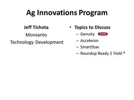Ag Innovations Program Jeff Tichota Monsanto Technology Development Topics to Discuss – Genuity – Acceleron – SmartStax – Roundup Ready 2 Yield ®