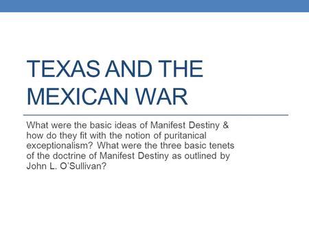 TEXAS AND THE MEXICAN WAR What were the basic ideas of Manifest Destiny & how do they fit with the notion of puritanical exceptionalism? What were the.