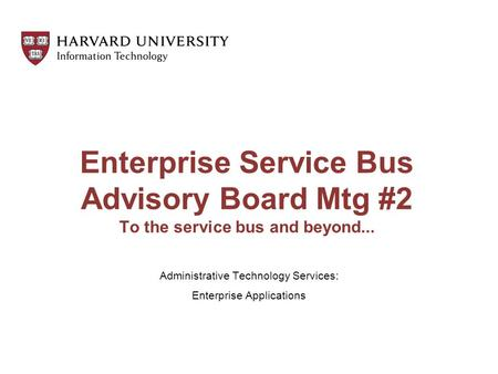 Enterprise Service Bus Advisory Board Mtg #2 To the service bus and beyond... Administrative Technology Services: Enterprise Applications.
