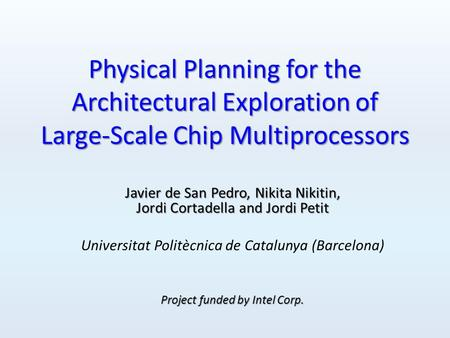 Physical Planning for the Architectural Exploration of Large-Scale Chip Multiprocessors Javier de San Pedro, Nikita Nikitin, Jordi Cortadella and Jordi.