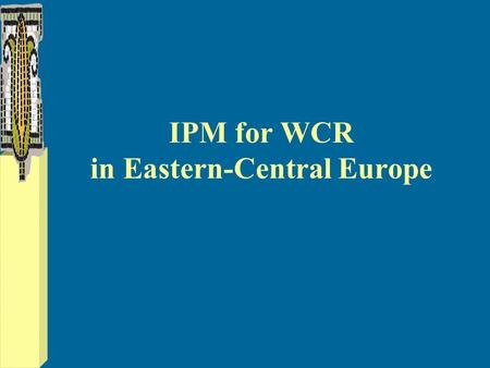 IPM for WCR in Eastern-Central Europe. WCR risks & opportunities from risks... Crop intensification Chemical pest management Pest resistance New chemicals.