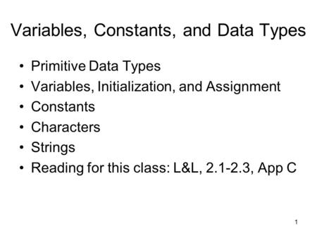 1 Variables, Constants, and Data Types Primitive Data Types Variables, Initialization, and Assignment Constants Characters Strings Reading for this class: