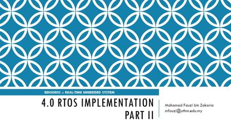 4.0 RTOS IMPLEMENTATION PART II Mohamad Fauzi bin Zakaria BEH30802 :: REAL-TIME EMBEDDED SYSTEM.