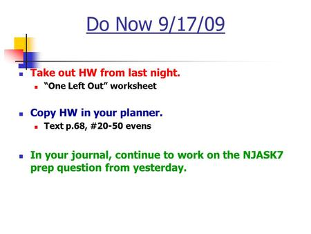 "Do Now 9/17/09 Take out HW from last night. ""One Left Out"" worksheet Copy HW in your planner. Text p.68, #20-50 evens In your journal, continue to work."