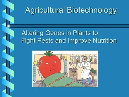 Agricultural Biotechnology Altering Genes in Plants to Fight Pests and Improve Nutrition Altering Genes in Plants to Fight Pests and Improve Nutrition.