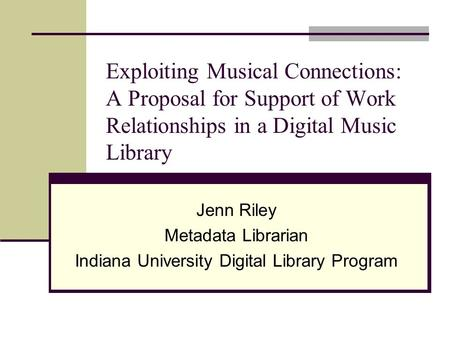 Exploiting Musical Connections: A Proposal for Support of Work Relationships in a Digital Music Library Jenn Riley Metadata Librarian Indiana University.