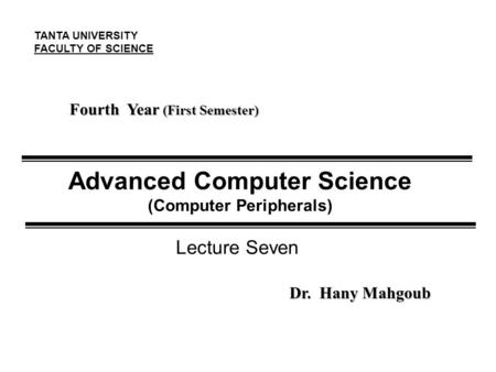 Advanced Computer Science (Computer Peripherals) Fourth Year (First Semester) Dr. Hany Mahgoub TANTA UNIVERSITY FACULTY OF SCIENCE Lecture Seven.