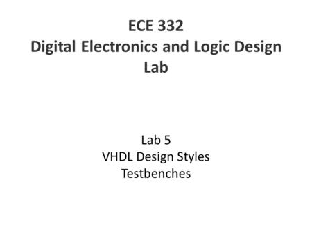 ECE 332 Digital Electronics and Logic Design Lab Lab 5 VHDL Design Styles Testbenches.
