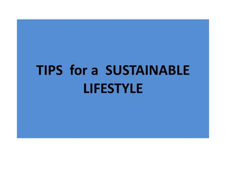 TIPS for a SUSTAINABLE LIFESTYLE. Everybody can contribute to REDUCE overall consumes by following these tips Turn off lights when natural light is enough.