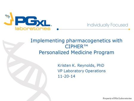 Implementing pharmacogenetics with CIPHER™ Personalized Medicine Program Property of PGxl Laboratories Kristen K. Reynolds, PhD VP Laboratory Operations.