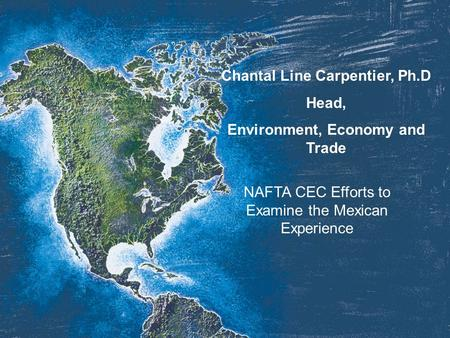 Chantal Line Carpentier, Ph.D Head, Environment, Economy and Trade NAFTA CEC Efforts to Examine the Mexican Experience.