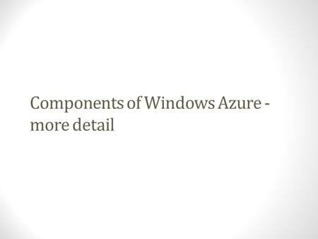 Components of Windows Azure - more detail. Windows Azure Components Windows Azure PaaS ApplicationsWindows Azure Service Model Runtimes.NET 3.5/4, ASP.NET,