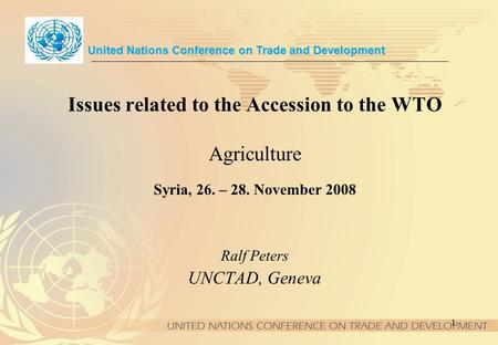 1 Issues related to the Accession to the WTO Agriculture Syria, 26. – 28. November 2008 United Nations Conference on Trade and Development Ralf Peters.