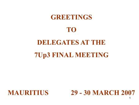 1 GREETINGS TO DELEGATES AT THE 7Up3 FINAL MEETING MAURITIUS 29 - 30 MARCH 2007.