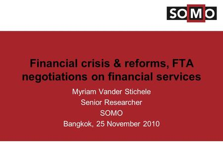 Financial crisis & reforms, FTA negotiations on financial services Myriam Vander Stichele Senior Researcher SOMO Bangkok, 25 November 2010.