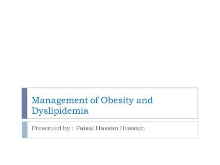 Management of Obesity and Dyslipidemia Presented by : Faisal Hassan Hussain.