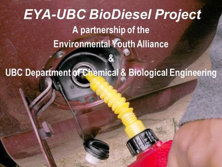 EYA-UBC BioDiesel Project A partnership of the Environmental Youth Alliance & UBC Department of Chemical & Biological Engineering.