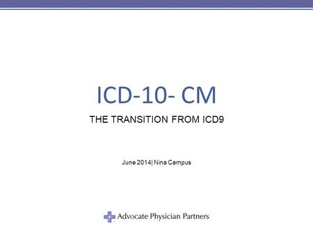 ICD-10- CM THE TRANSITION FROM ICD9 June 2014| Nina Campus.