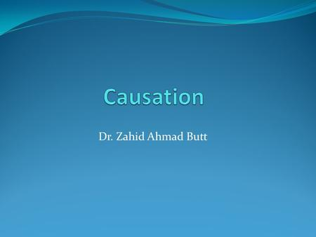 "Dr. Zahid Ahmad Butt. Cause ""An antecedent event, condition, or characteristic that was necessary for the occurrence of the disease at the moment it occurred,"