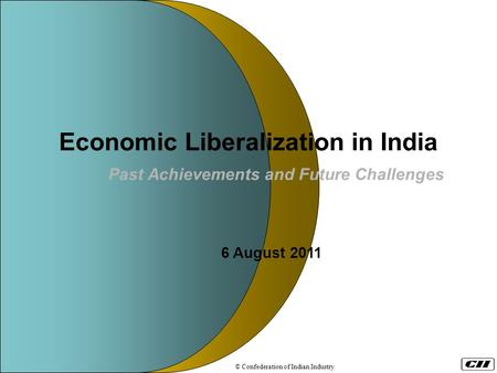 Economic Liberalization <strong>in</strong> <strong>India</strong> Past Achievements and Future Challenges 6 August 2011 © Confederation <strong>of</strong> Indian Industry.