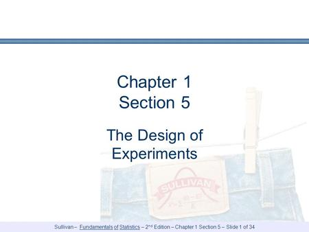 Sullivan – Fundamentals of Statistics – 2 nd Edition – Chapter 1 Section 5 – Slide 1 of 34 Chapter 1 Section 5 The Design of Experiments.
