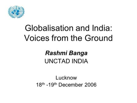 Globalisation and India: Voices from the Ground Rashmi Banga UNCTAD INDIA Lucknow 18 th -19 th December 2006.