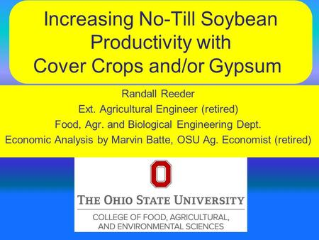 Increasing No-Till Soybean Productivity with Cover Crops and/or Gypsum Randall Reeder Ext. Agricultural Engineer (retired) Food, Agr. and Biological Engineering.