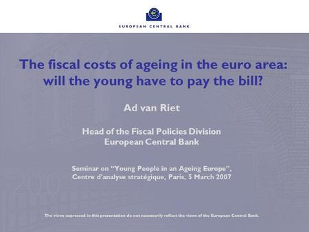 The fiscal costs of ageing in the euro area: will the young have to pay the bill? Ad van Riet Head of the Fiscal Policies Division European Central Bank.