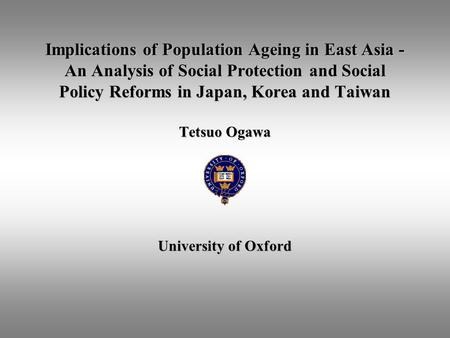 Implications of Population Ageing in East Asia - An Analysis of Social Protection and Social Policy Reforms in Japan, Korea and Taiwan Tetsuo Ogawa University.