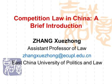 Competition Law in China: A Brief Introduction ZHANG Xuezhong Assistant Professor of Law East China University of Politics and.