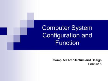 Computer System Configuration and Function Computer Architecture and Design Lecture 6.
