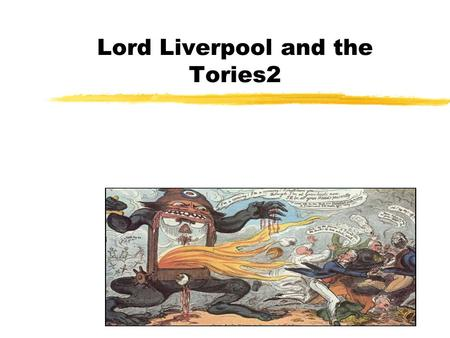 Lord Liverpool and the Tories2. zFrom 1882 the nature of Liverpool's government changed. The decline of the radical movement as the economy improved allowed.