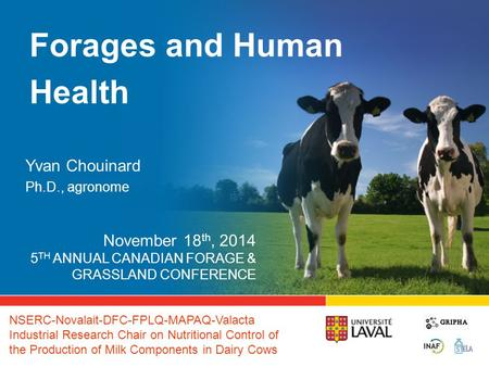 Forages and Human Health Yvan Chouinard Ph.D., agronome November 18 th, 2014 5 TH ANNUAL CANADIAN FORAGE & GRASSLAND CONFERENCE NSERC-Novalait-DFC-FPLQ-MAPAQ-Valacta.