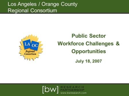 Los Angeles / Orange County Regional Consortium Public Sector Workforce Challenges & Opportunities July 18, 2007.