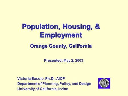 Population, Housing, & Employment Orange County, California Victoria Basolo, Ph.D., AICP Department of Planning, Policy, and Design University of California,