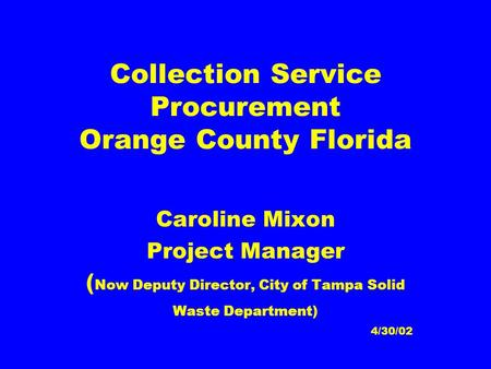 Collection Service Procurement Orange County Florida Caroline Mixon Project Manager ( Now Deputy Director, City of Tampa Solid Waste Department) 4/30/02.