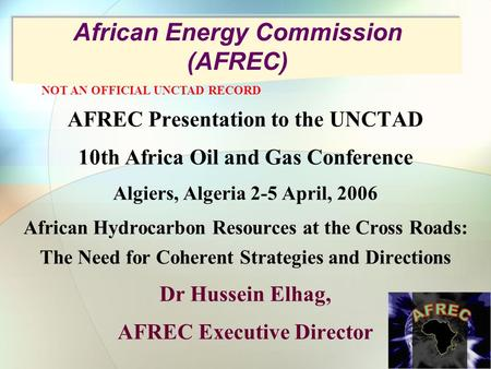 African Energy Commission (AFREC) AFREC Presentation to the UNCTAD 10th Africa Oil and Gas Conference Algiers, Algeria 2-5 April, 2006 African Hydrocarbon.