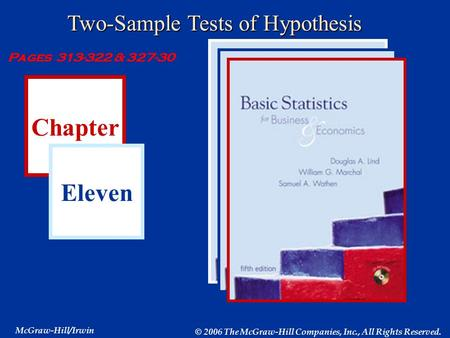 Chapter Eleven McGraw-Hill/Irwin © 2006 The McGraw-Hill Companies, Inc., All Rights Reserved. Two-Sample Tests of Hypothesis Pages 313-322 & 327-30.